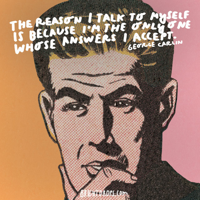 """""""The reason I talk to myself is because I'm the only one whose answers I accept."""" - George Carlin"""