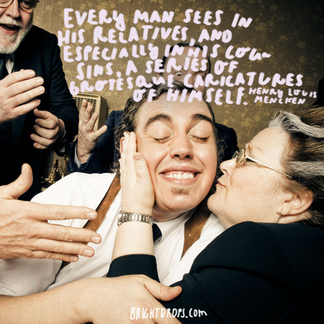 """""""Every man sees in his relatives, and especially in his cousins, a series of grotesque caricatures of himself."""" - Henry Louis Mencken"""