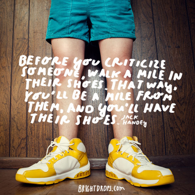 """Before you criticize someone, walk a mile in their shoes. That way, you'll be a mile from them, and you'll have their shoes."" - Jack Handey"