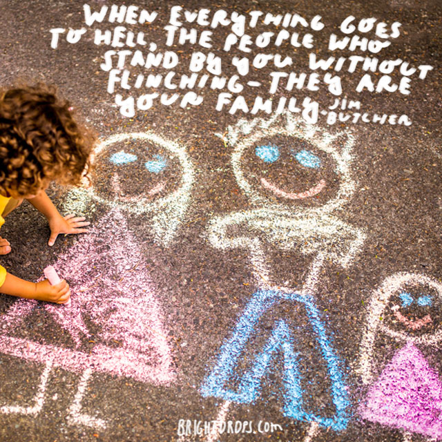"""""""When everything goes to hell, the people who stand by you without flinching -- they are your family. """" - Jim Butcher"""