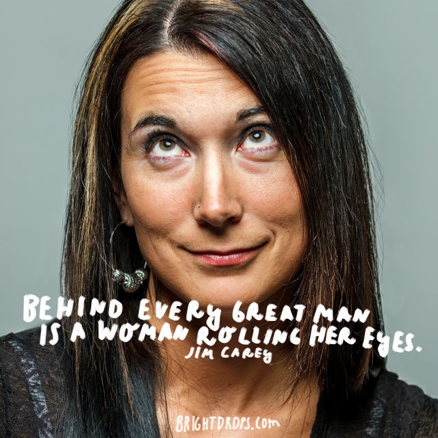 """Behind every great man is a woman rolling her eyes."" - Jim Carey"