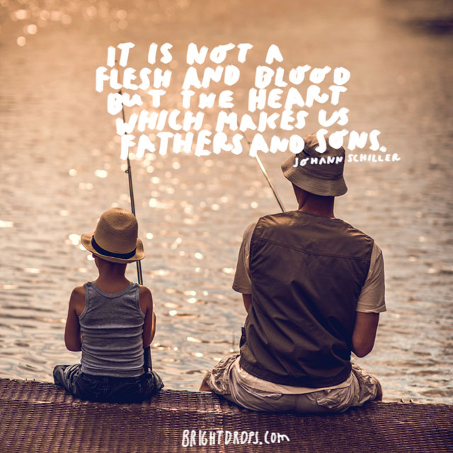 """It is not flesh and blood but the heart which makes us fathers and sons."" - Johann Schiller"