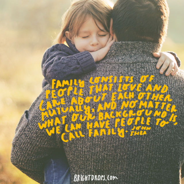 """""""Family consists of people that love and care about each other mutually, and no matter what our background is, we can have people to call family"""" - John Shea"""