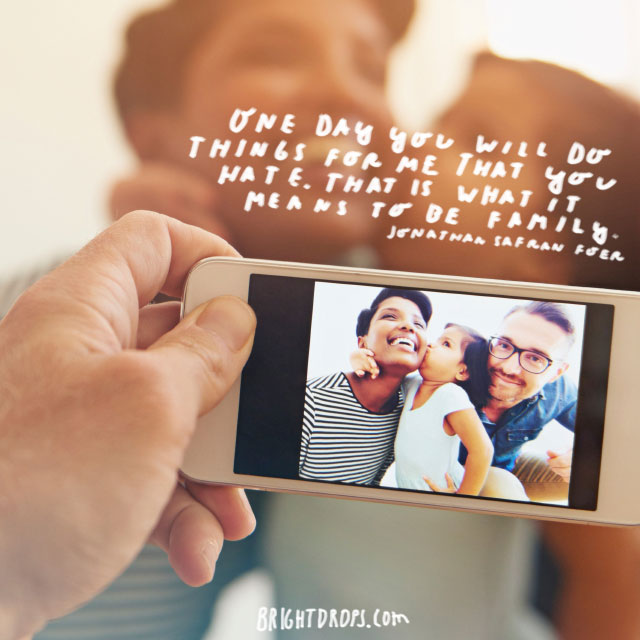 """One day you will do things for me that you hate. That is what it means to be family."" - Jonathan Safran Foer"