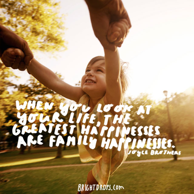 """When you look at your life, the greatest happinesses are family happinesses."" - Joyce Brothers"