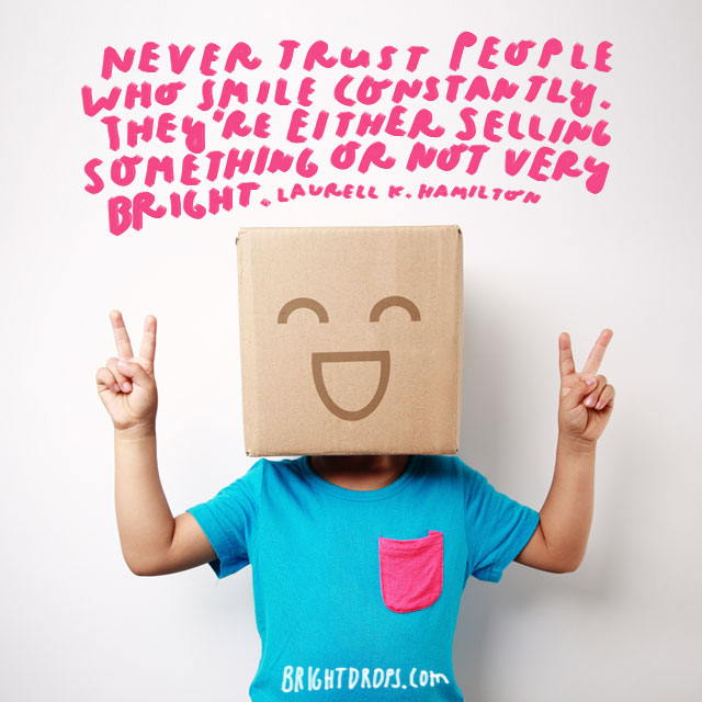 """""""Never trust people who smile constantly. They're either selling something or not very bright."""" - Laurell K. Hamilton"""