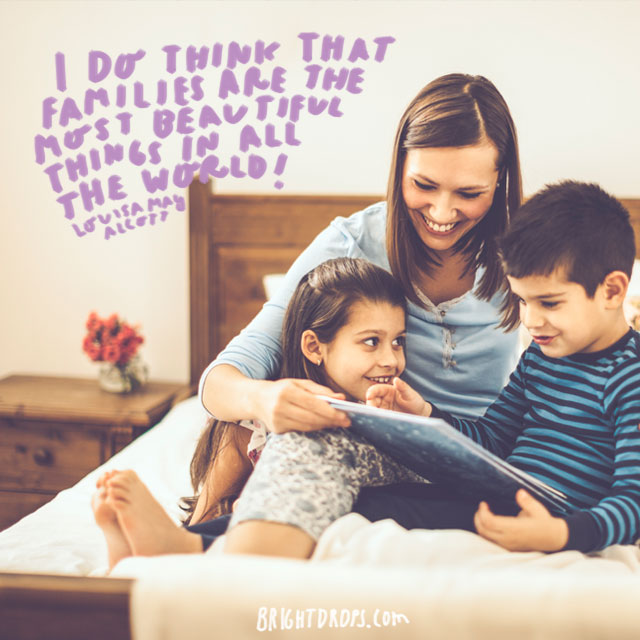 """I do think that families are the most beautiful things in all the world!"" - Louisa May Alcott"
