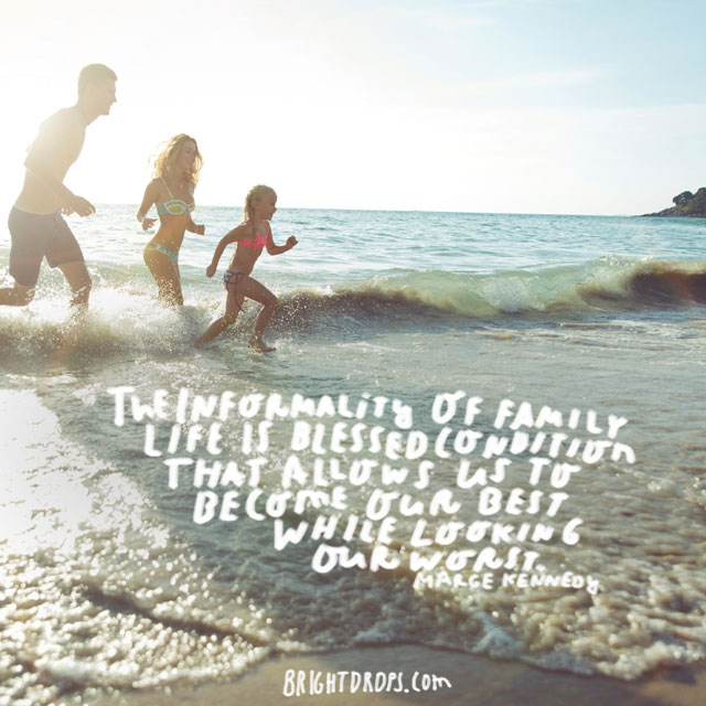 """""""The informality of family life is a blessed condition that allows us to become our best while looking our worst. """" - Marge Kennedy"""