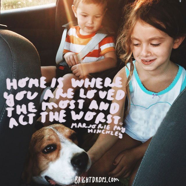 """Home is where you are loved the most and act the worst."" - Marjorie Pay Hinckley"