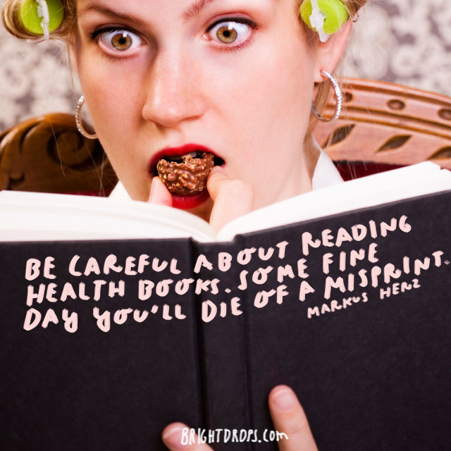 """Be careful about reading health books. Some fine day you'll die of a misprint."" - Markus Herz"