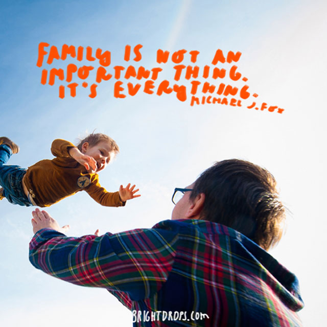 """Family is not an important thing. It's everything."" - Michael J. Fox"