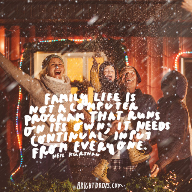 """Family life is not a computer program that runs on its own; it needs continual input from everyone."" - Neil Kurshan"