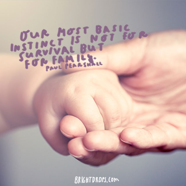 """Our most basic instinct is not for survival but for family."" - Paul Pearsall"