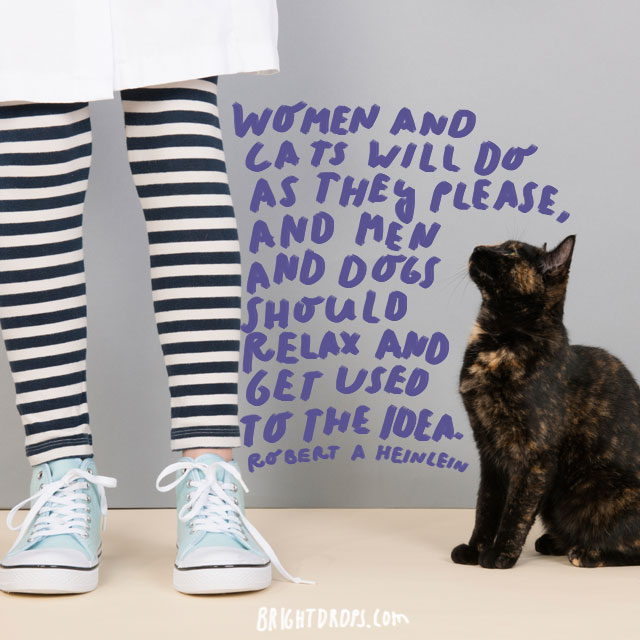 """Women and cats will do as they please, and men and dogs should relax and get used to the idea."" - Robert A Heinlein"