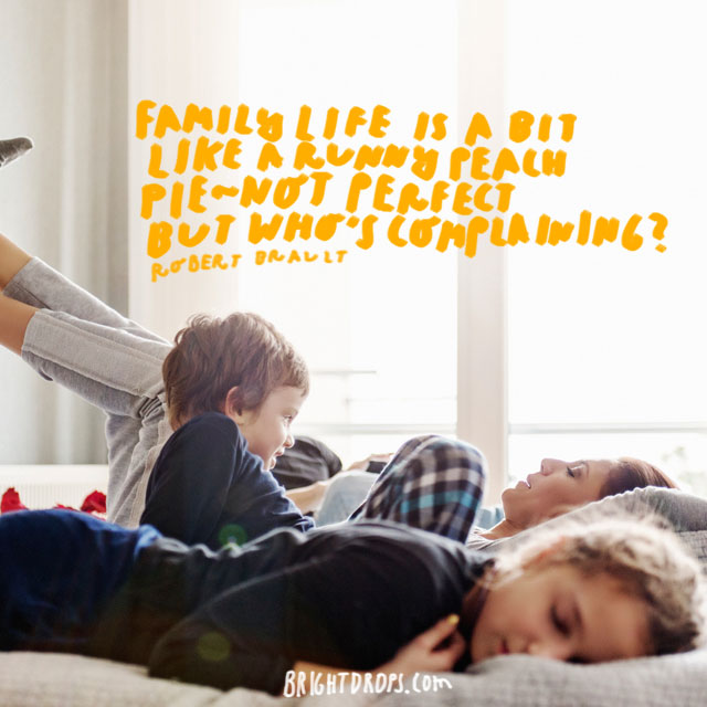 """Family life is a bit like a runny peach pie - not perfect but who's complaining?"" - Robert Brault"