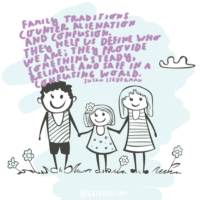 """Family traditions counter alienation and confusion. They help us define who we are; they provide something steady, reliable and safe in a confusing world."" - Susan Lieberman"