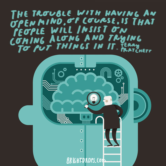 """The trouble with having an open mind, of course, is that people will insist on coming along and trying to put things in it."" - Terry Pratchett"