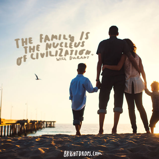 """The family is the nucleus of civilization."" - Will Durant"