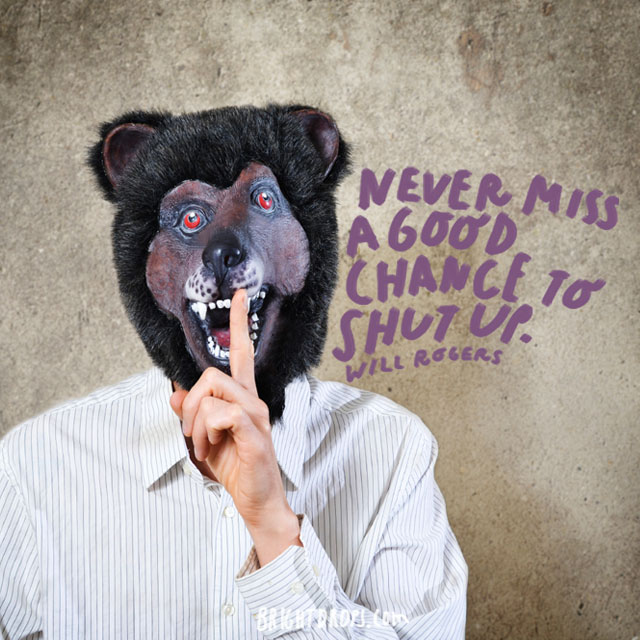 """Never miss a good chance to shut up."" - Will Rogers"