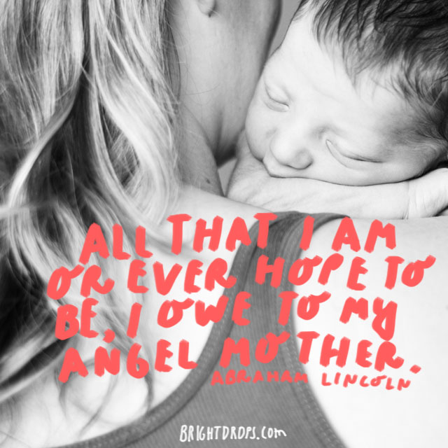 All that I am or ever hope to be, I owe to my angel mother. - Abraham Lincoln