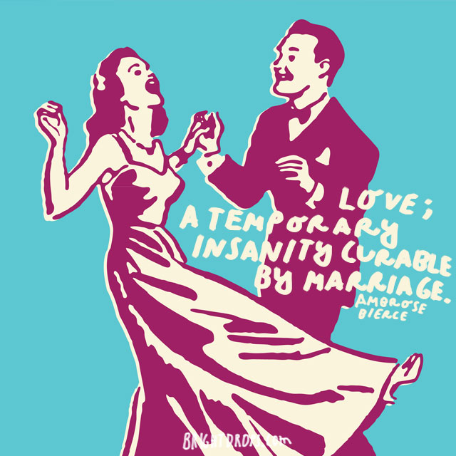 """""""Love; A temporary insanity curable by marriage."""" - Ambrose Bierce"""