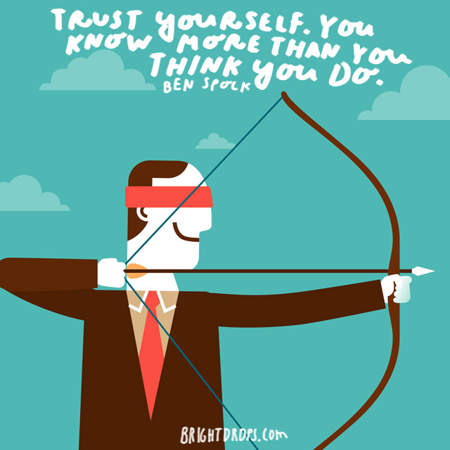 """Trust yourself. You know more than you think you do."" - Ben Spock"