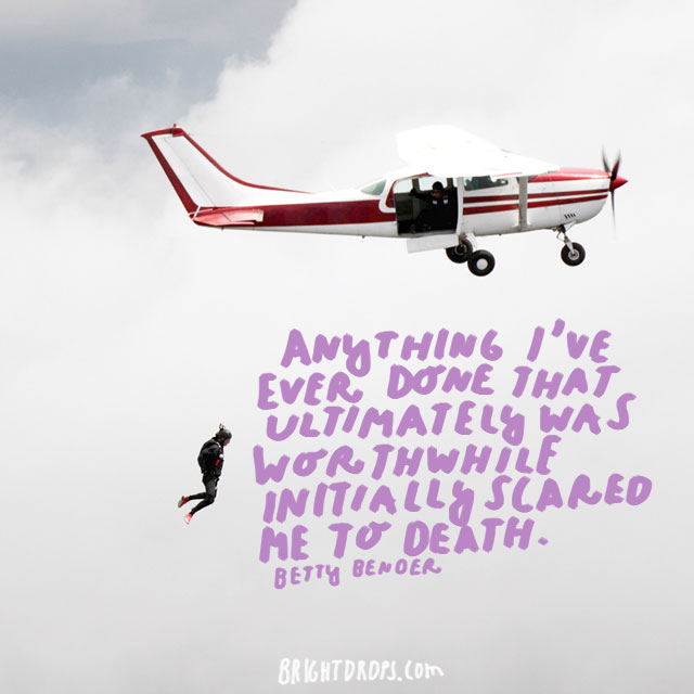 """Anything I've ever done that ultimately was worthwhile initially scared me to death."" - Betty Bender"