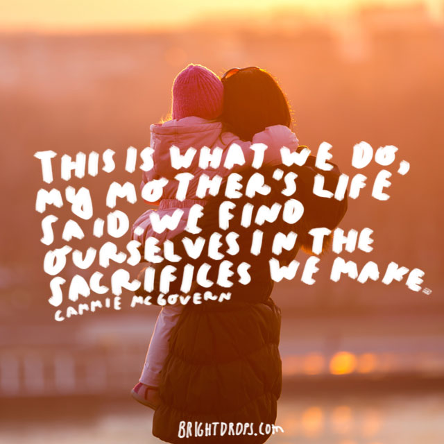 This is what we do, my mother's life said. We find ourselves in the sacrifices we make. - Cammie McGovern