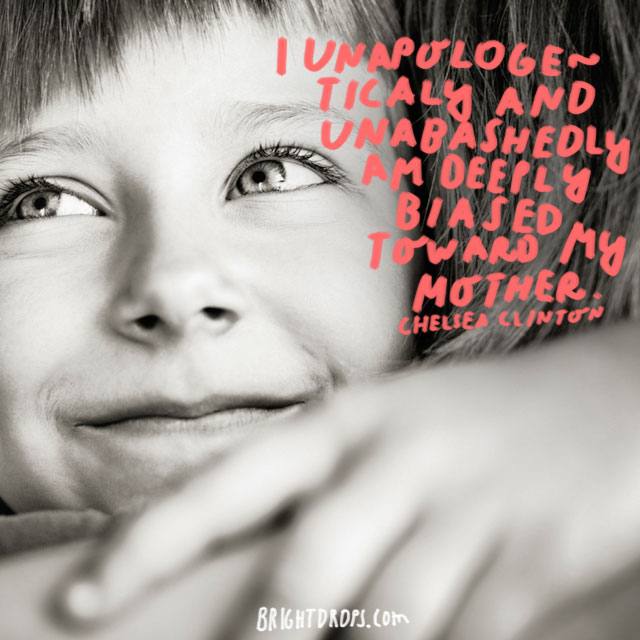 I unapologetically and unabashedly am deeply biased toward my mother. - Chelsea Clinton