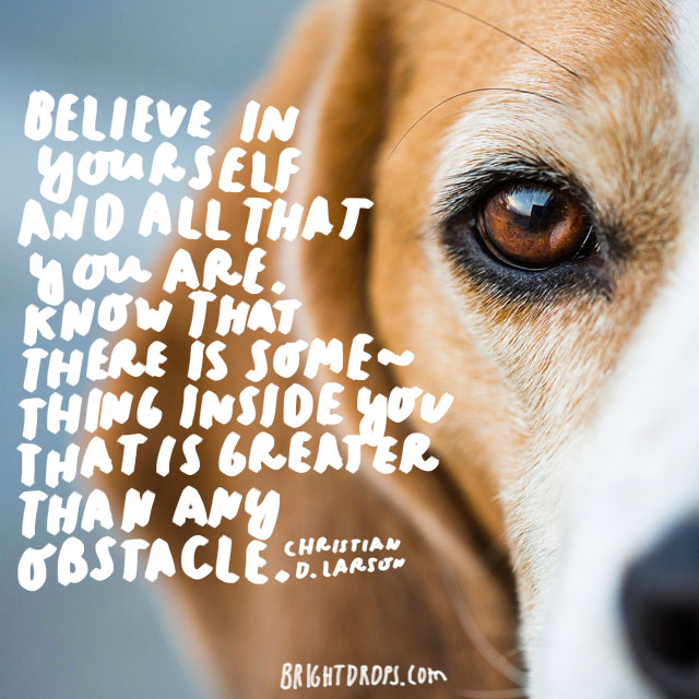 """""""Believe in yourself and all that you are. Know that there is something inside you that is greater than any obstacle."""" - Christian D. Larson"""