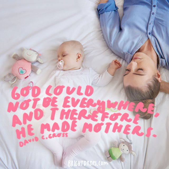 God could not be everywhere, and therefore he made mothers. - David Gross