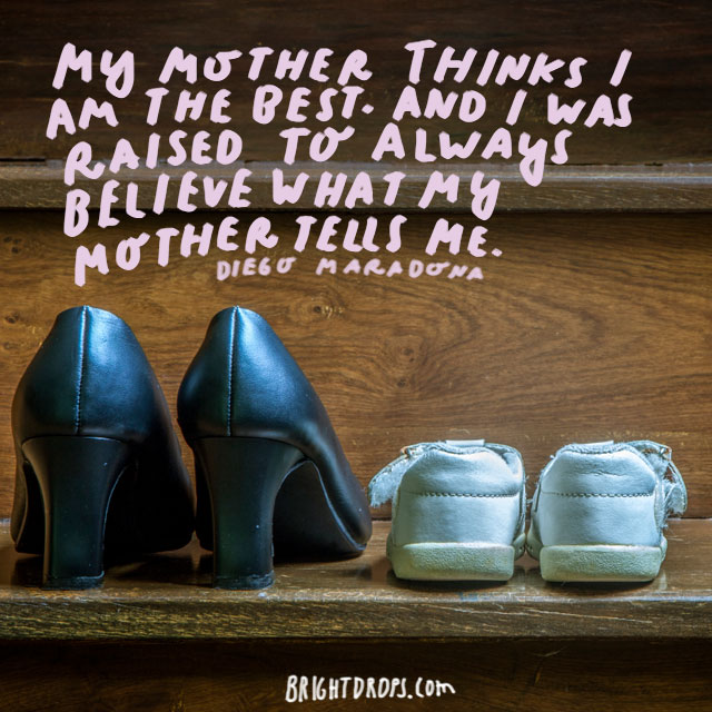 My mother thinks I am the best. And I was raised to always believe what my mother tells me. - Diego Maradona