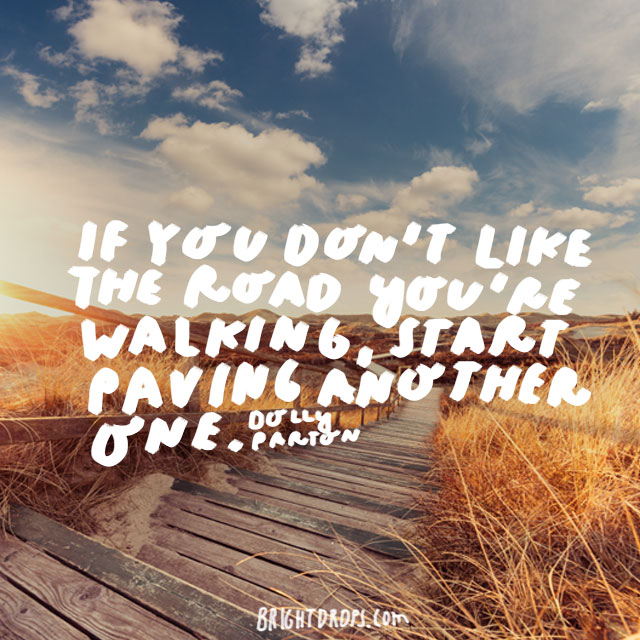 """If you don't like the road you're walking, start paving another one."" - Dolly Parton"