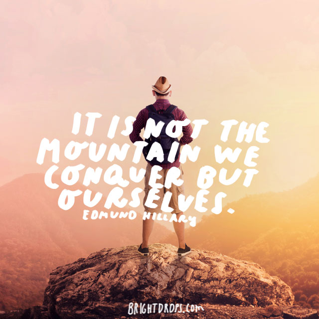 """It is not the mountain we conquer but ourselves."" - Edmund Hillary"