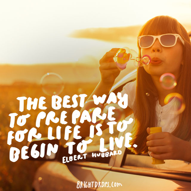 """The best way to prepare for life is to begin to live."" - Elbert Hubbard"