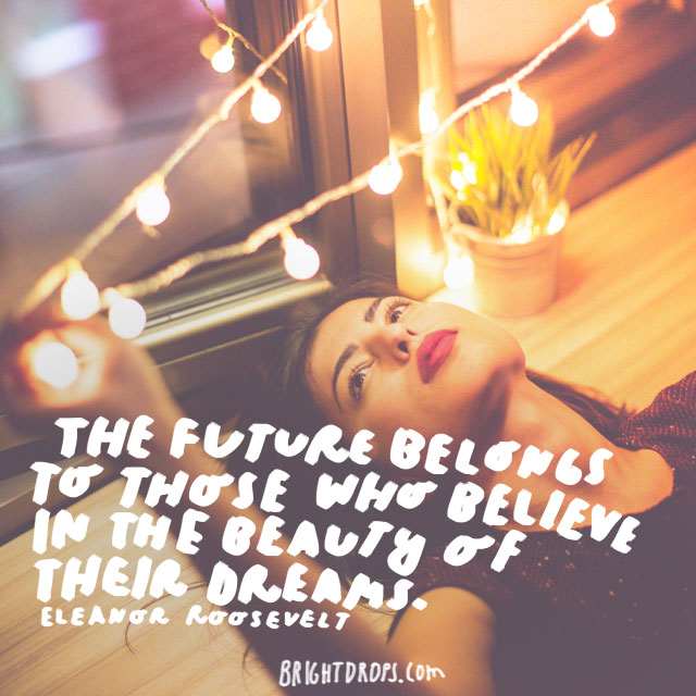 """The future belongs to those who believe in the beauty of their dreams."" - Eleanor Roosevelt"