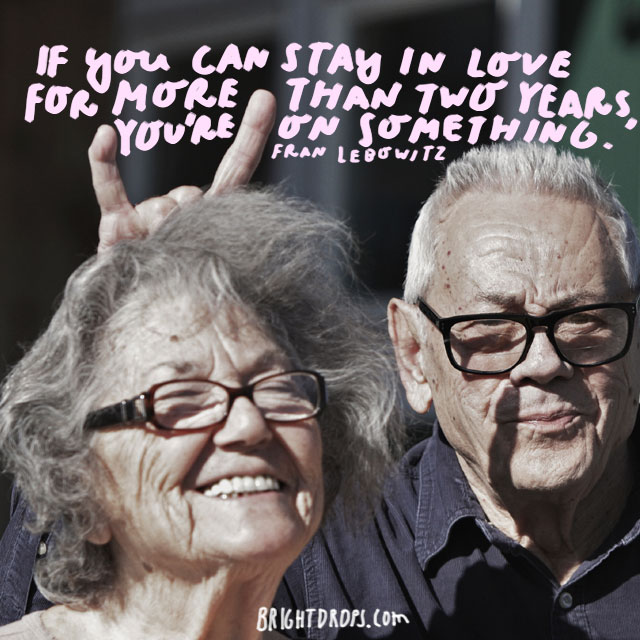 """If you can stay in love for more than two years, you're on something."" - Fran Lebowitz"