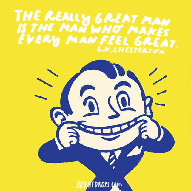 """""""The really great man is the man who makes every man feel great."""" - G. K. Chesterton"""