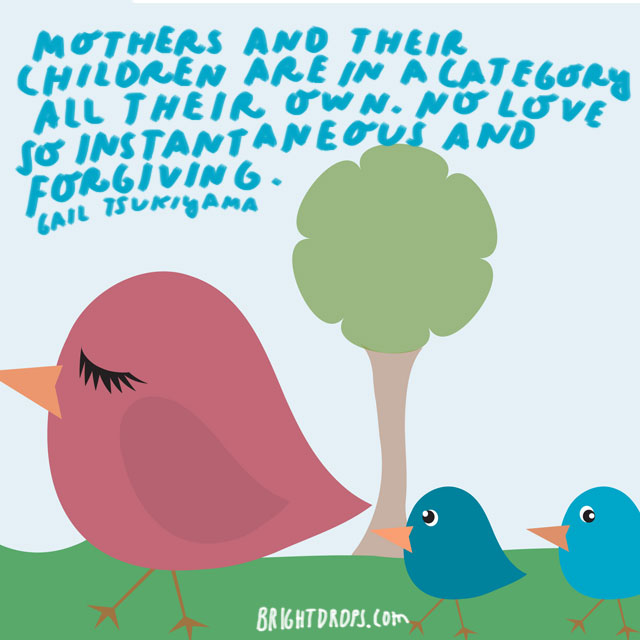Mothers and their children are in a category all their own. No love so instantaneous and forgiving. - Gail Tsukiyama