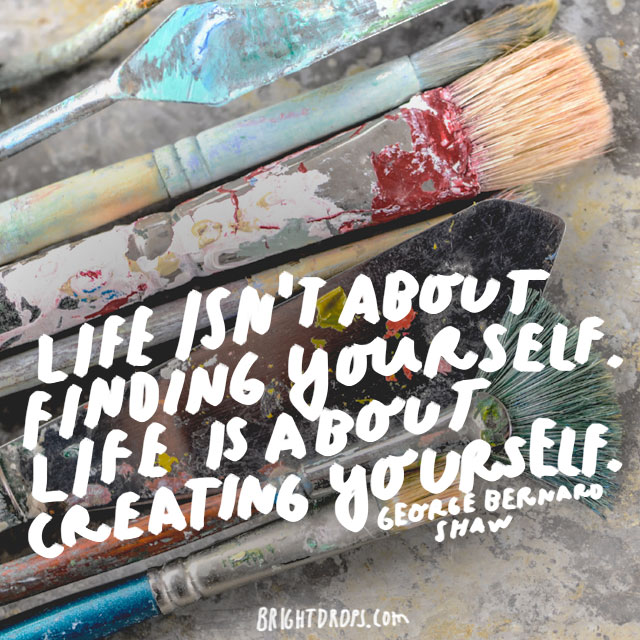 """Life isn't about finding yourself. Life is about creating yourself."" - George Bernard Shaw"