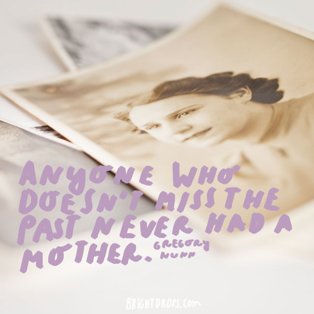 Anyone who doesn't miss the past never had a mother. - Gregory Nunn