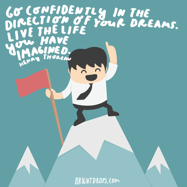 """Go confidently in the direction of your dreams. Live the life you have imagined."" - Henry Thoreau"