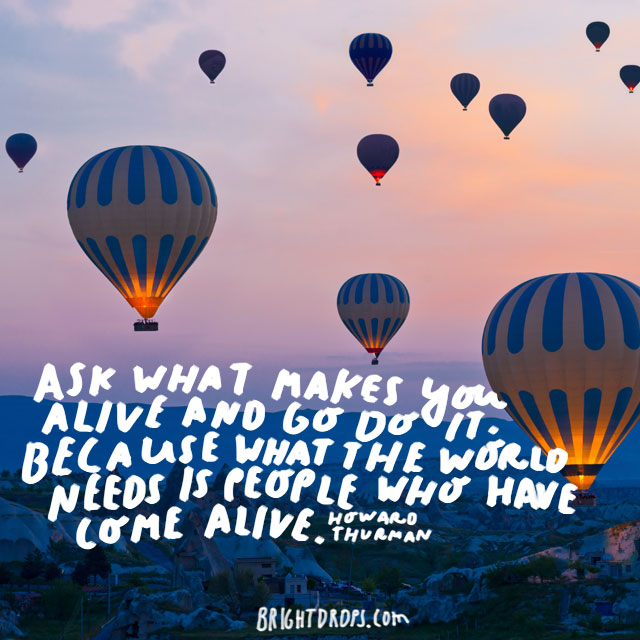"""Ask what makes you come alive and go do it. Because what the world needs is people who have come alive."" - Howard Thurman"