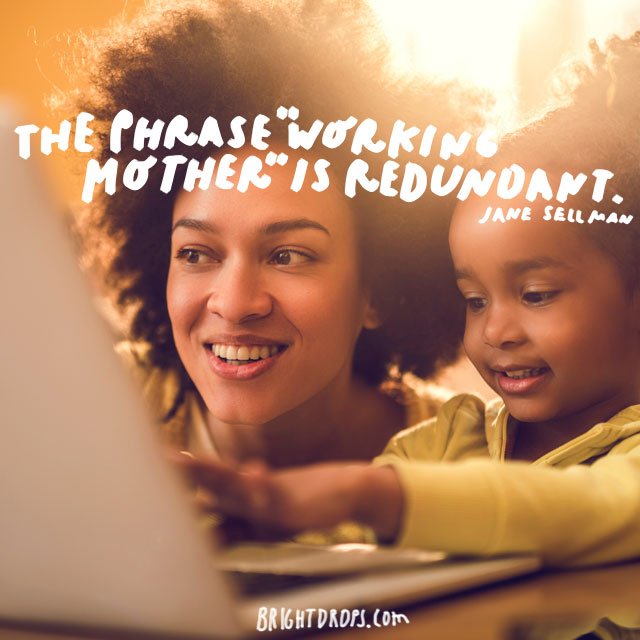 "The phrase ""working mother"" is redundant. - Jane Sellman"