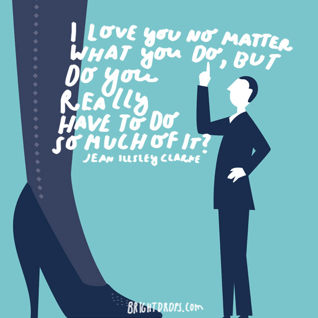 """""""I love you no matter what you do, but do you really have to do so much of it."""" - Jean illsley Clarke"""