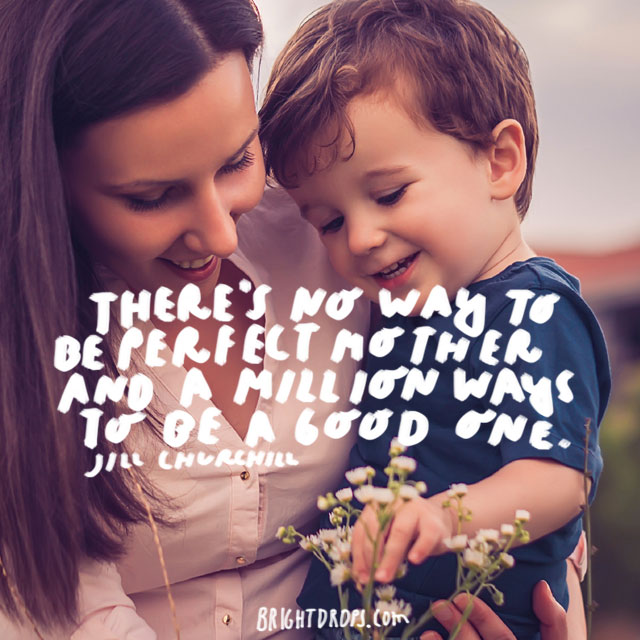 There's no way to be a perfect mother and a million ways to be a good one. - Jill Churchill