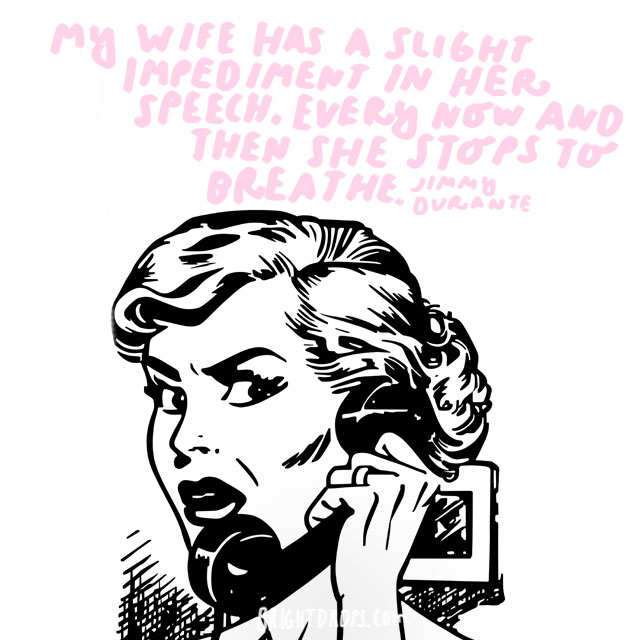 """""""My wife has a slight impediment in her speech. Every now and then she stops to breathe."""" - Jimmy Durante"""