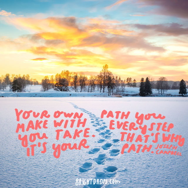 """Your own path you make with every step you take. That's why it's your path."" - Joseph Campbell"
