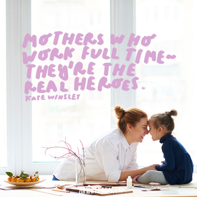 Mothers who work full time - they're the real heroes. - Kate Winslet