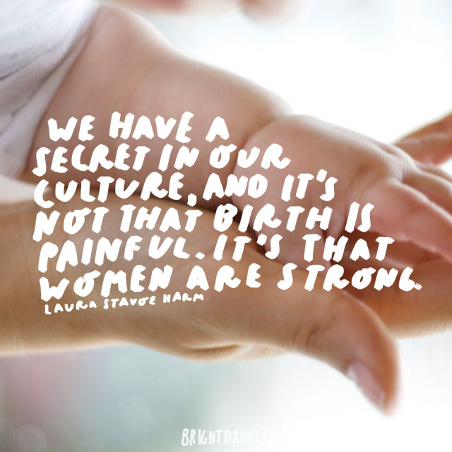 We have a secret in our culture, and it's not that birth is painful. It's that women are strong - Laura Stavoe Harm